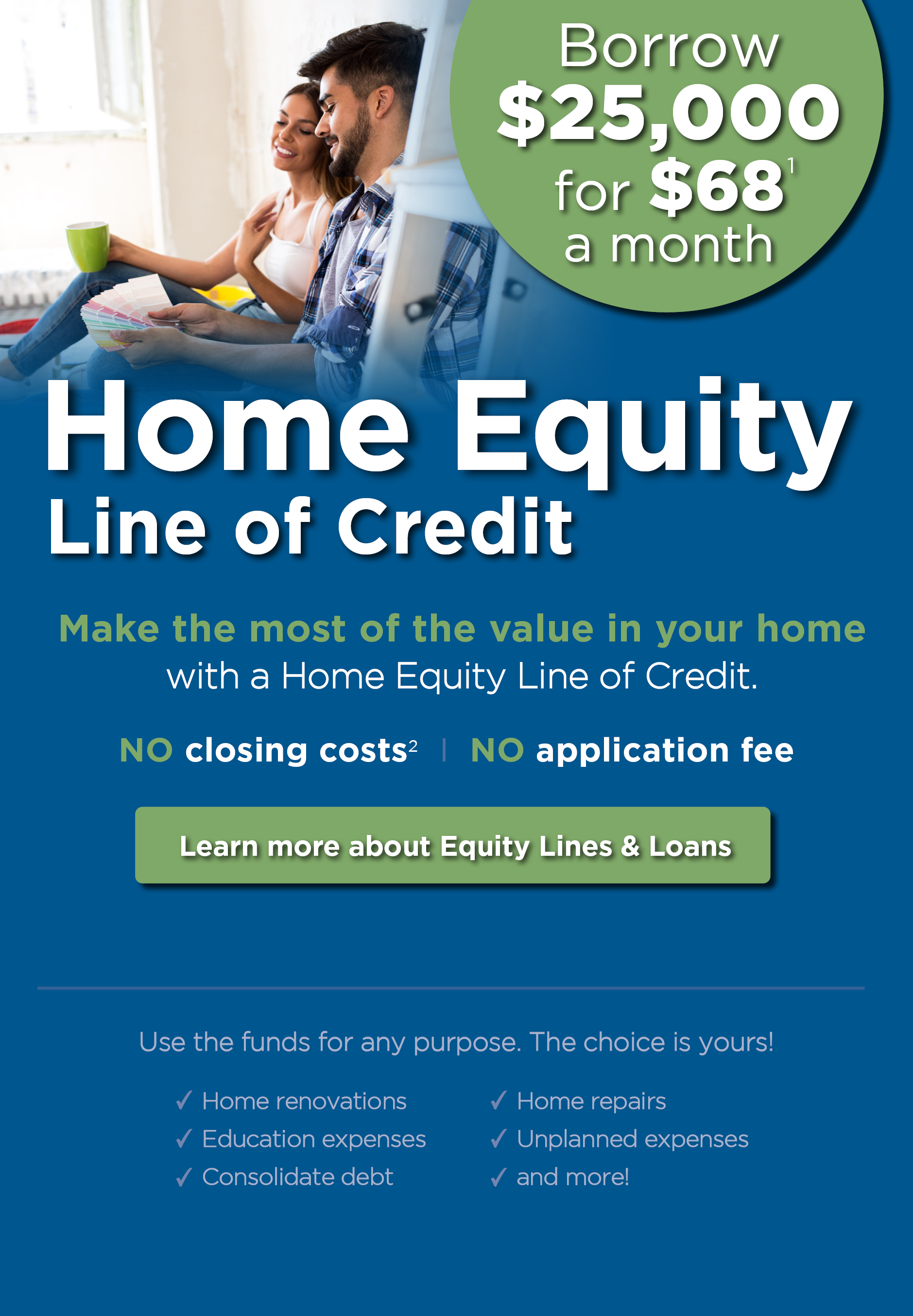 Home Equity Line of Credit. Borrow $25,000 for $68 a month. Disclosure 1 below. Make the most of the value in your home with a Home Equity Line of Credit. Plus, NO closing costs. Disclosure 2 below. NO application fee. Learn more about Equity Lines & Loans. Use the funds for any purpose. The choice is yours! Home renovations, education expenses, consolidate debt, home repairs, unplanned expenses and more!